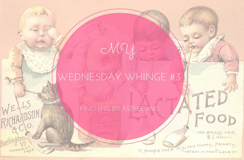 My Wednesday Whinge #3 – Finishing breastfeeding